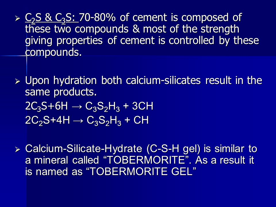C2S & C3S: 70-80% of cement is composed of these two compounds & most of the strength giving properties of cement is controlled by these compounds.