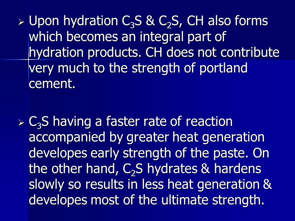 Upon hydration C3S & C2S, CH also forms which becomes an integral part of hydration products. CH does not contribute very much to the strength of portland cement.