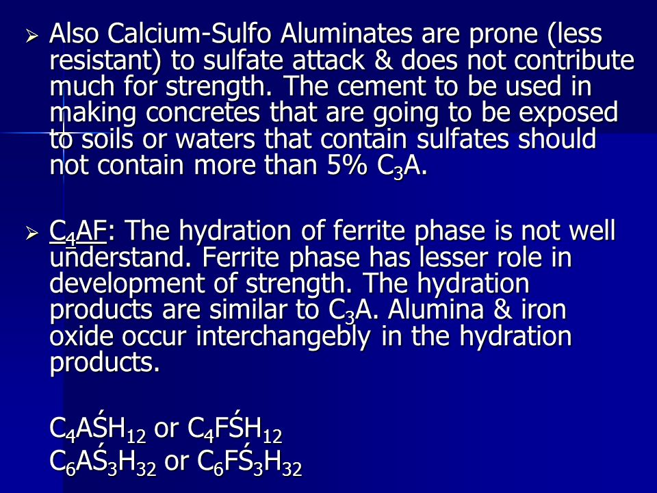 Also Calcium-Sulfo Aluminates are prone (less resistant) to sulfate attack & does not contribute much for strength. The cement to be used in making concretes that are going to be exposed to soils or waters that contain sulfates should not contain more than 5% C3A.