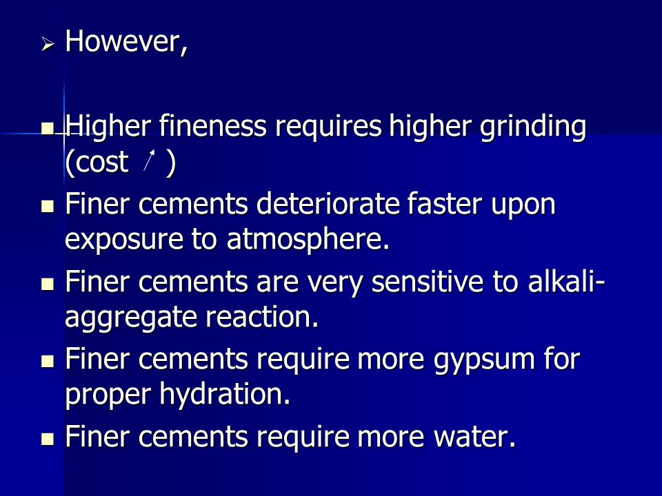 However, Higher fineness requires higher grinding (cost ) Finer cements deteriorate faster upon exposure to atmosphere.