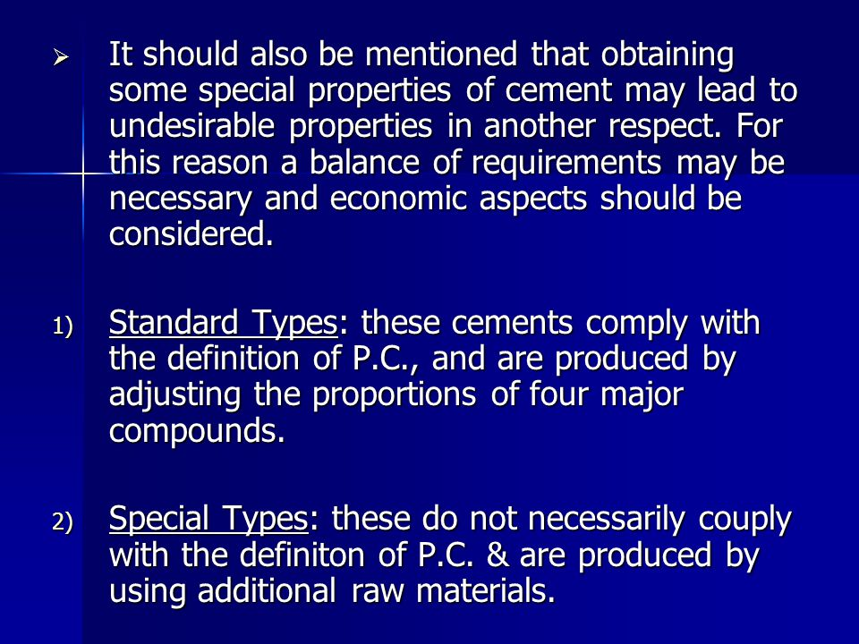 It should also be mentioned that obtaining some special properties of cement may lead to undesirable properties in another respect. For this reason a balance of requirements may be necessary and economic aspects should be considered.