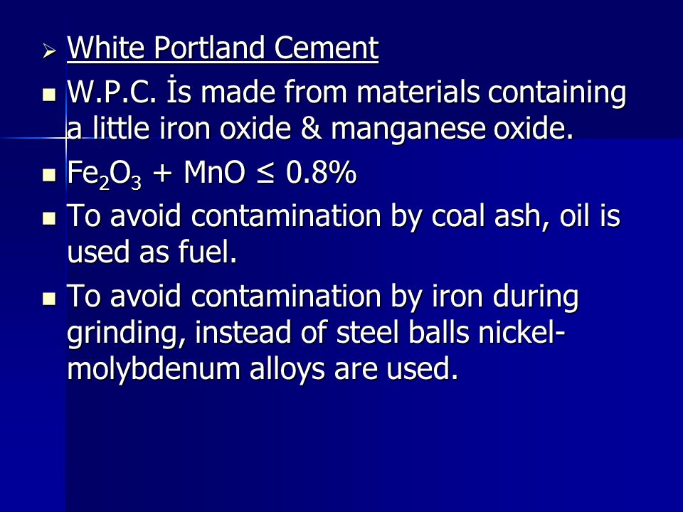 White Portland Cement W.P.C. İs made from materials containing a little iron oxide & manganese oxide.
