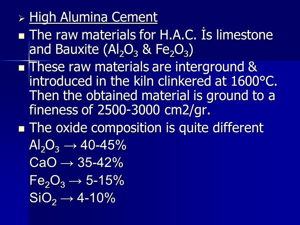 High Alumina Cement The raw materials for H.A.C. İs limestone and Bauxite (Al2O3 & Fe2O3)
