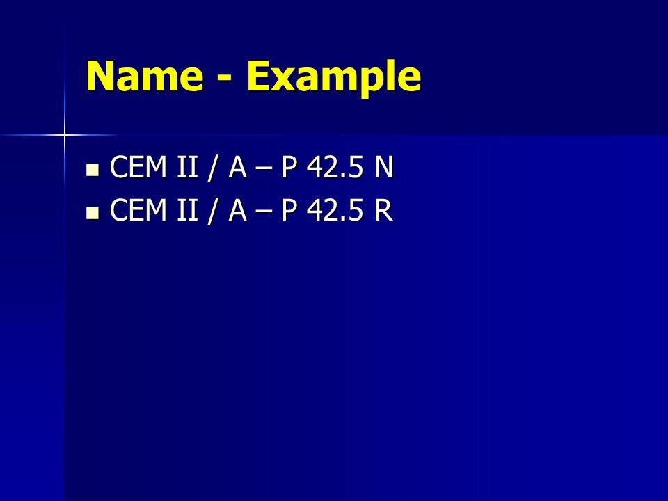 Name - Example CEM II / A – P 42.5 N CEM II / A – P 42.5 R