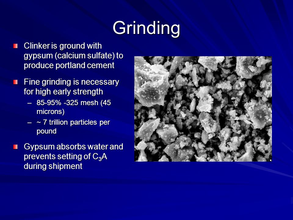 Grinding Clinker is ground with gypsum (calcium sulfate) to produce portland cement. Fine grinding is necessary for high early strength.