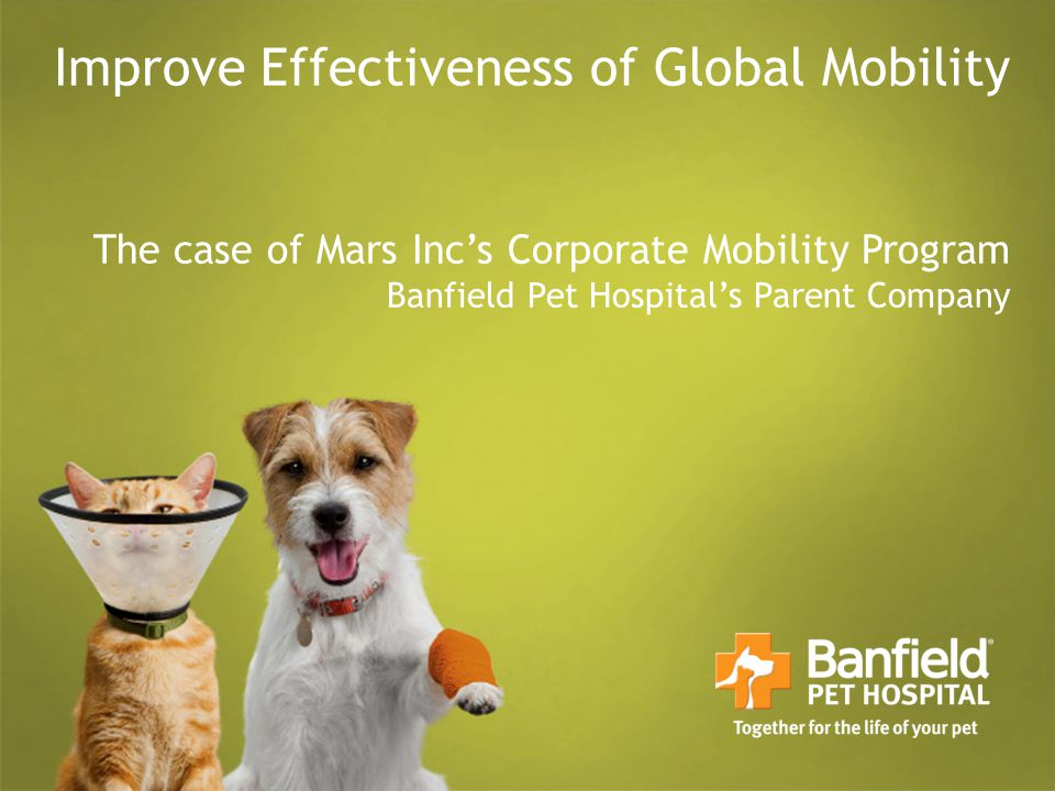 10-Nov-2010 Improve Effectiveness of Global Mobility The case of Mars Inc's Corporate Mobility Program Banfield Pet Hospital's Parent Company.
