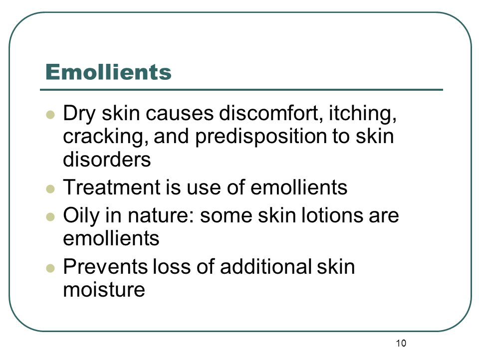 Emollients Dry skin causes discomfort, itching, cracking, and predisposition to skin disorders. Treatment is use of emollients.