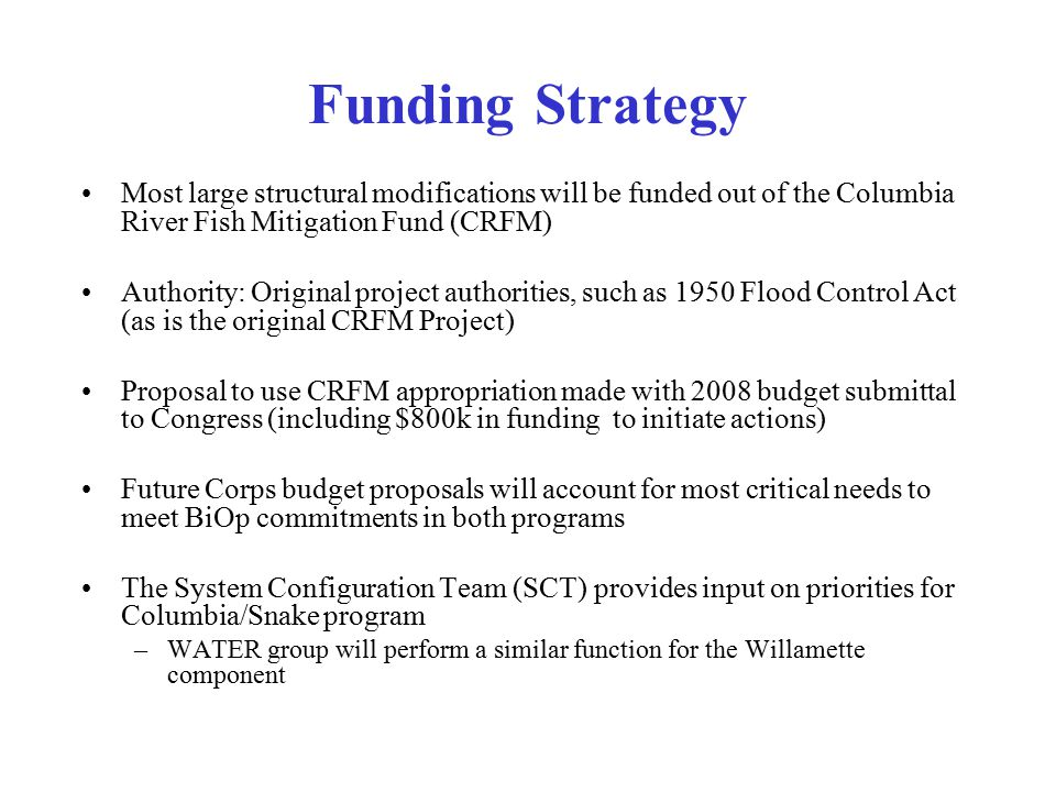 Funding Strategy Most large structural modifications will be funded out of the Columbia River Fish Mitigation Fund (CRFM)