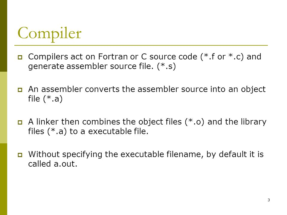Compiler Compilers act on Fortran or C source code (*.f or *.c) and generate assembler source file. (*.s)