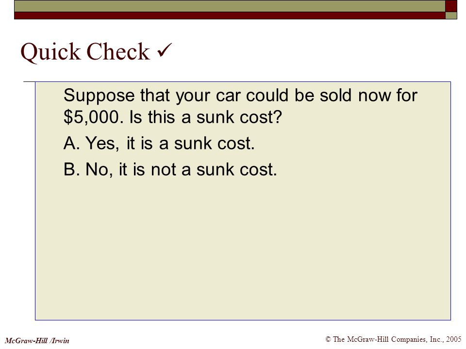 Quick Check  Suppose that your car could be sold now for $5,000. Is this a sunk cost A. Yes, it is a sunk cost.