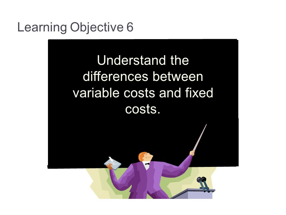 Understand the differences between variable costs and fixed costs.