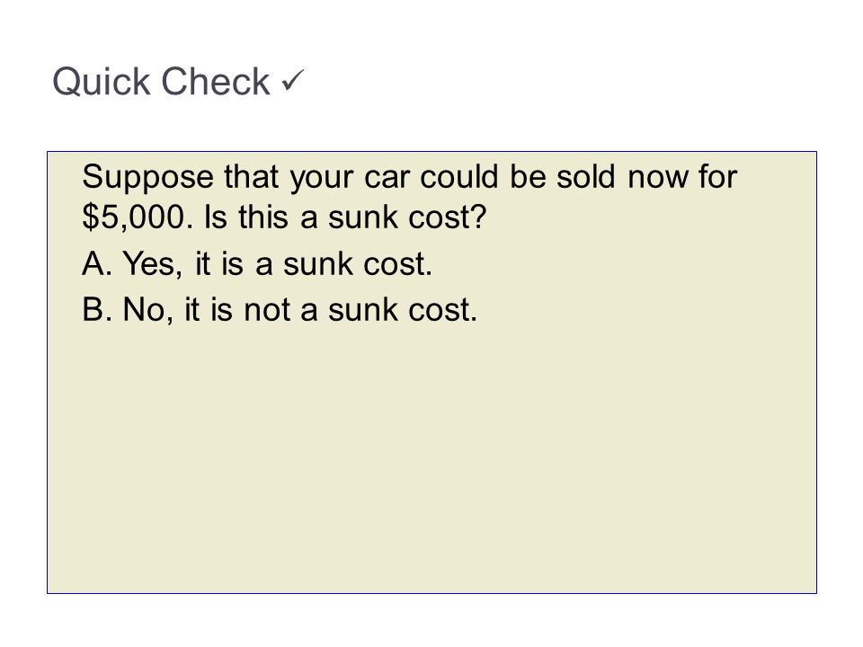 3-64 Quick Check  Suppose that your car could be sold now for $5,000. Is this a sunk cost A. Yes, it is a sunk cost.