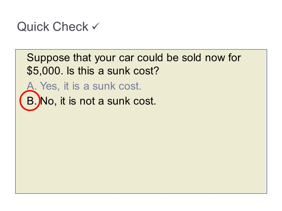 3-65 Quick Check  Suppose that your car could be sold now for $5,000. Is this a sunk cost A. Yes, it is a sunk cost.