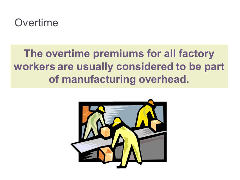 3-70 Overtime. The overtime premiums for all factory workers are usually considered to be part of manufacturing overhead.