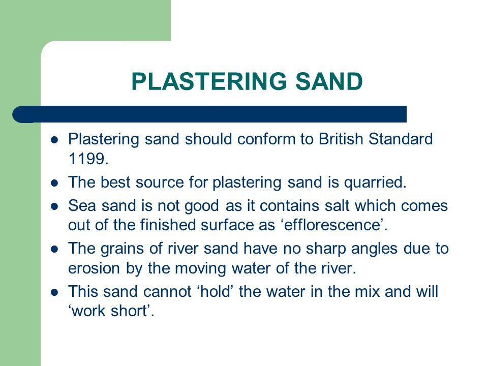 PLASTERING SAND Plastering sand should conform to British Standard 1199. The best source for plastering sand is quarried.