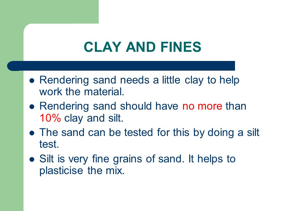 CLAY AND FINES Rendering sand needs a little clay to help work the material. Rendering sand should have no more than 10% clay and silt.
