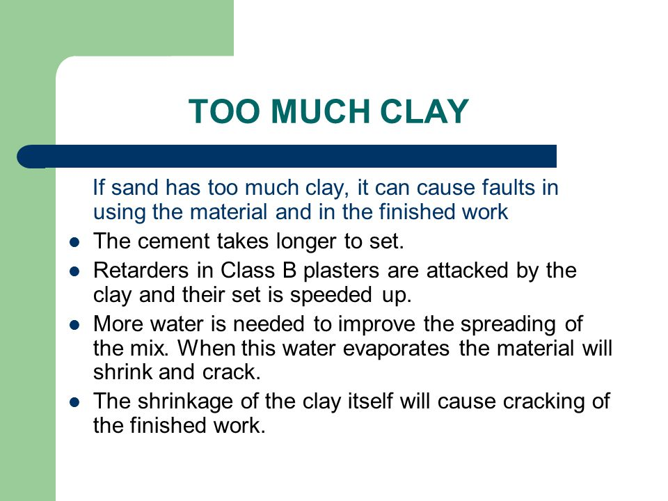 TOO MUCH CLAY If sand has too much clay, it can cause faults in using the material and in the finished work.