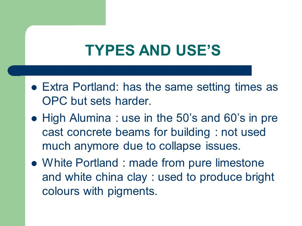 TYPES AND USE'S Extra Portland: has the same setting times as OPC but sets harder.