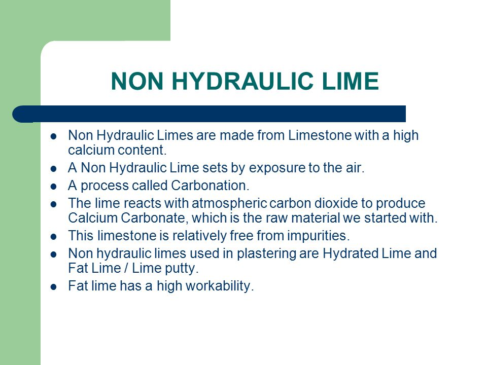 NON HYDRAULIC LIME Non Hydraulic Limes are made from Limestone with a high calcium content. A Non Hydraulic Lime sets by exposure to the air.