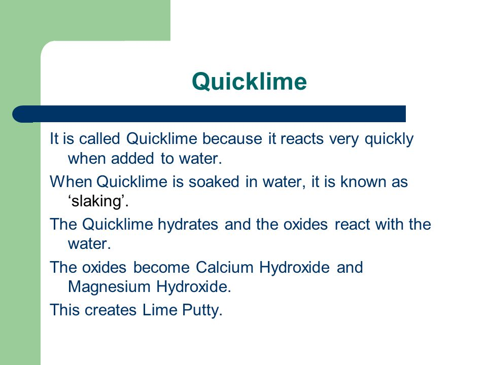 Quicklime It is called Quicklime because it reacts very quickly when added to water. When Quicklime is soaked in water, it is known as 'slaking'.