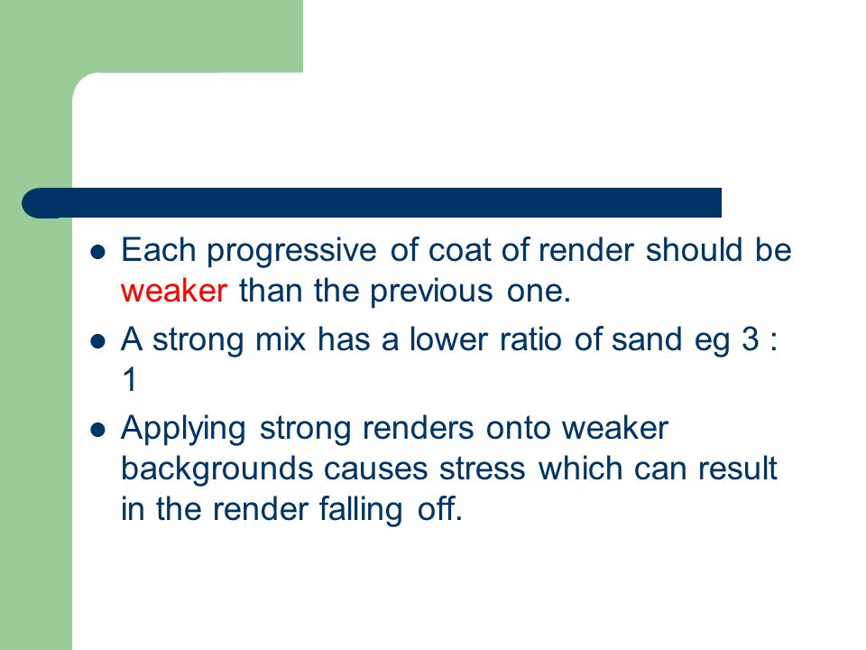 Each progressive of coat of render should be weaker than the previous one.