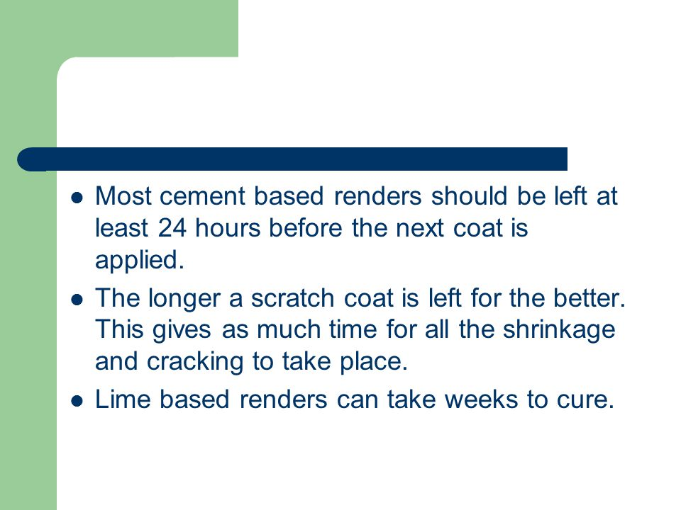 Most cement based renders should be left at least 24 hours before the next coat is applied.