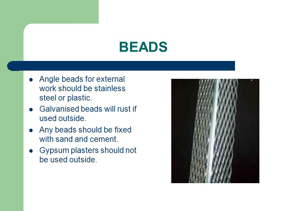 BEADS Angle beads for external work should be stainless steel or plastic. Galvanised beads will rust if used outside.