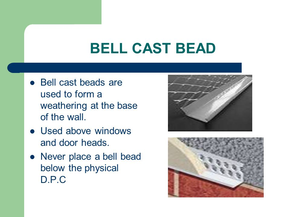 BELL CAST BEAD Bell cast beads are used to form a weathering at the base of the wall. Used above windows and door heads.