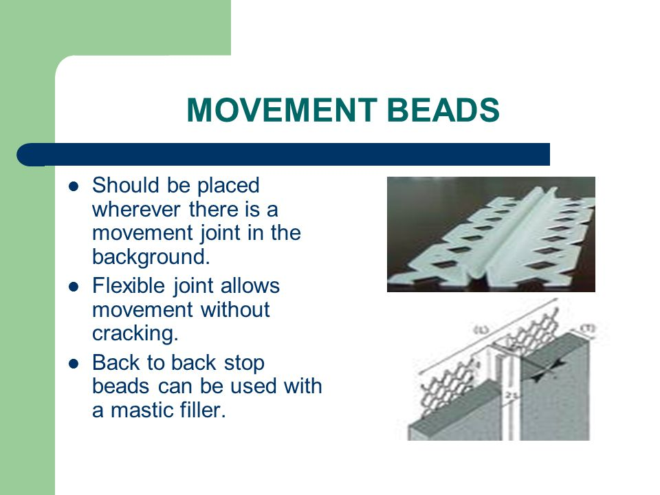 MOVEMENT BEADS Should be placed wherever there is a movement joint in the background. Flexible joint allows movement without cracking.