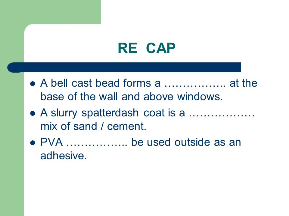 RE CAP A bell cast bead forms a …………….. at the base of the wall and above windows. A slurry spatterdash coat is a ……………… mix of sand / cement.