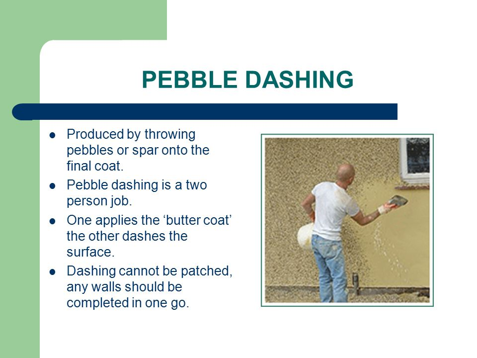 PEBBLE DASHING Produced by throwing pebbles or spar onto the final coat. Pebble dashing is a two person job.