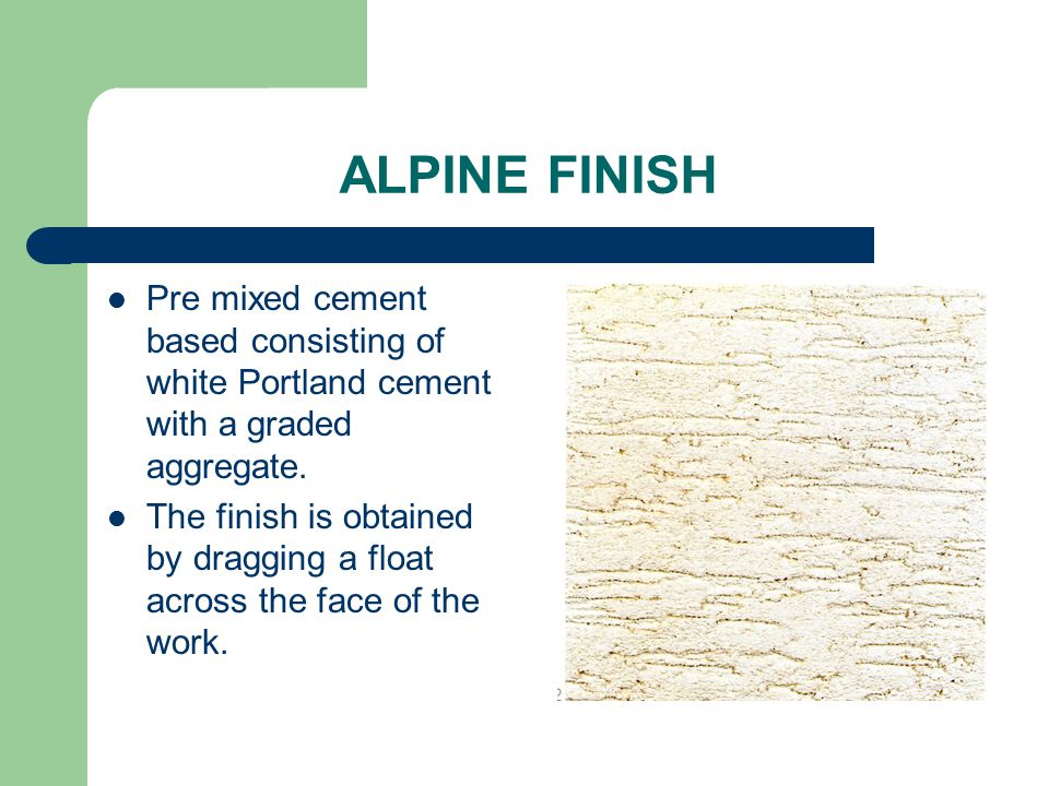ALPINE FINISH Pre mixed cement based consisting of white Portland cement with a graded aggregate.