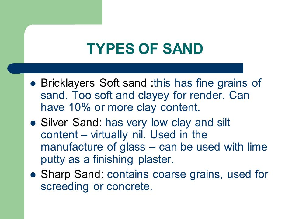 TYPES OF SAND Bricklayers Soft sand :this has fine grains of sand. Too soft and clayey for render. Can have 10% or more clay content.