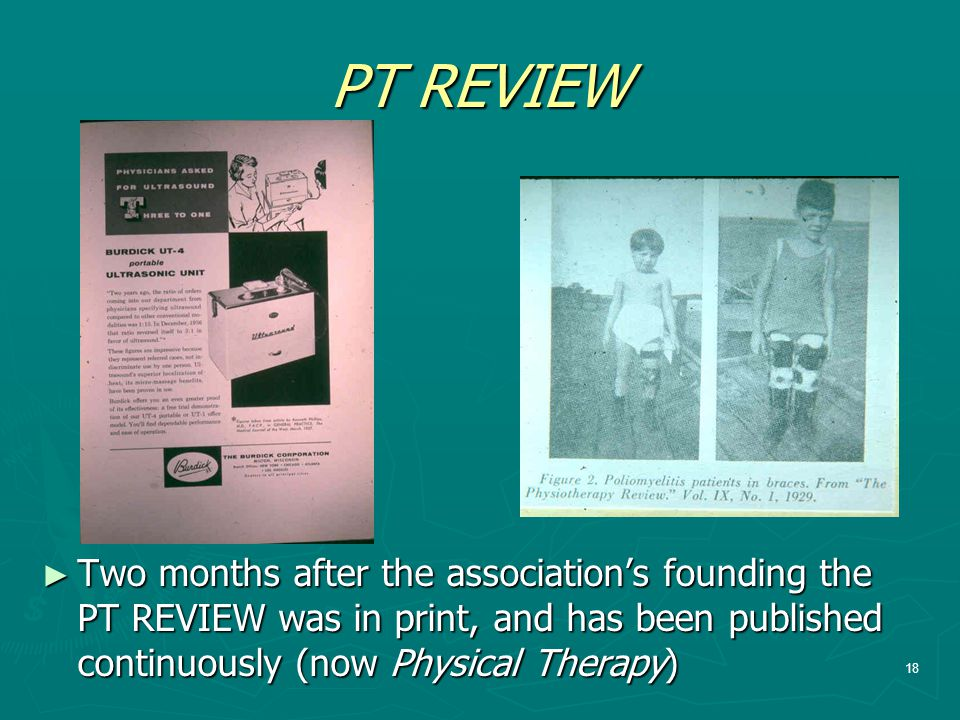 PT REVIEW Two months after the association's founding the PT REVIEW was in print, and has been published continuously (now Physical Therapy)