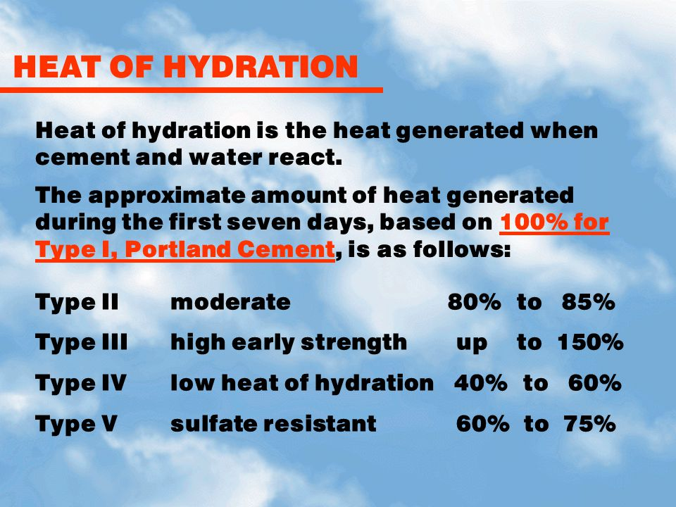 HEAT OF HYDRATION Heat of hydration is the heat generated when cement and water react.