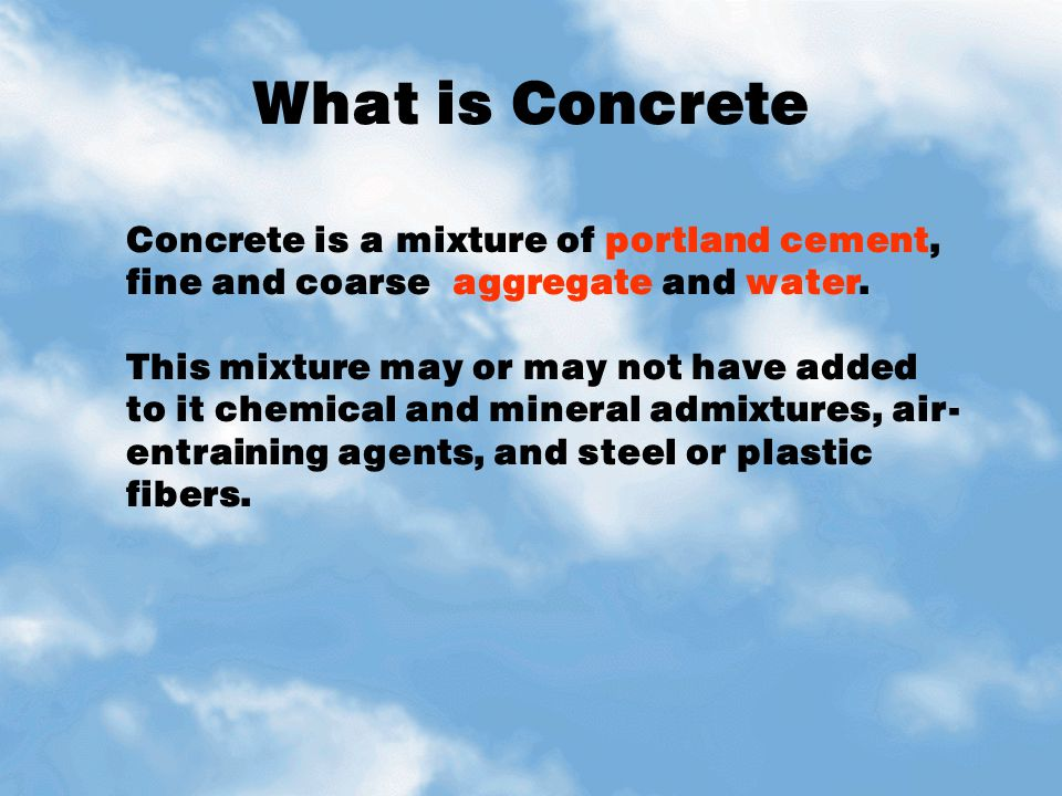 What is Concrete Concrete is a mixture of portland cement, fine and coarse aggregate and water.