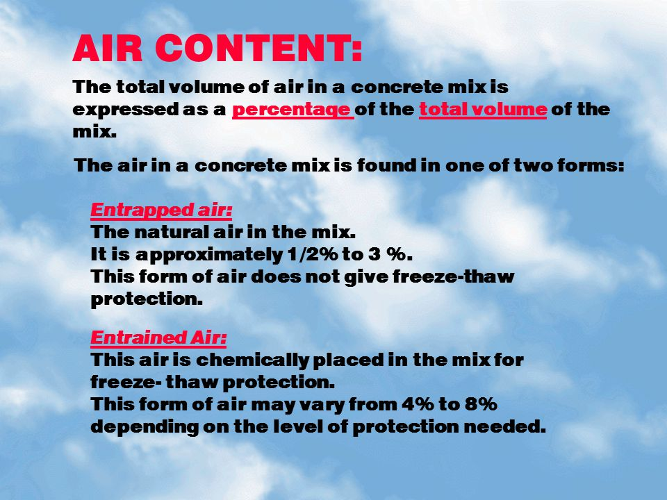 AIR CONTENT: The total volume of air in a concrete mix is expressed as a percentage of the total volume of the mix.