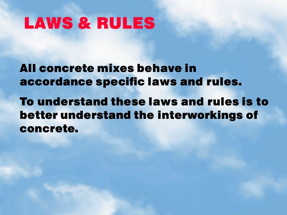 LAWS & RULES All concrete mixes behave in accordance specific laws and rules.