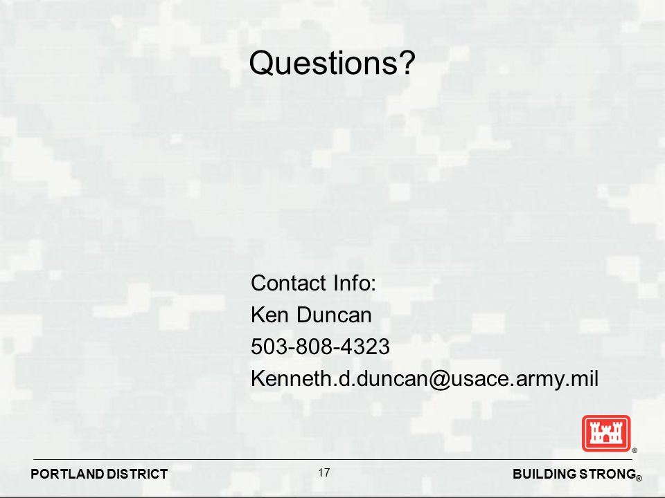 Questions Contact Info: Ken Duncan 503-808-4323 Kenneth.d.duncan@usace.army.mil