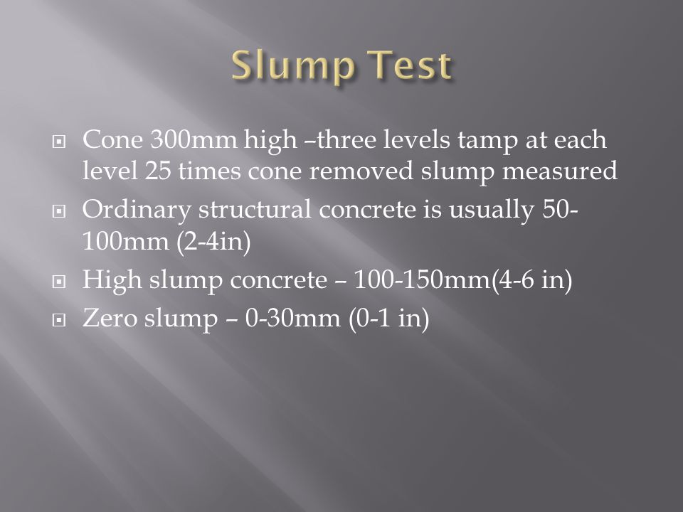Slump Test Cone 300mm high –three levels tamp at each level 25 times cone removed slump measured.