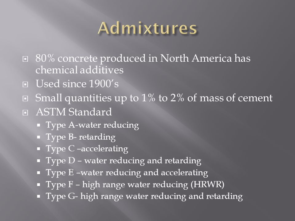 Admixtures 80% concrete produced in North America has chemical additives. Used since 1900's. Small quantities up to 1% to 2% of mass of cement.
