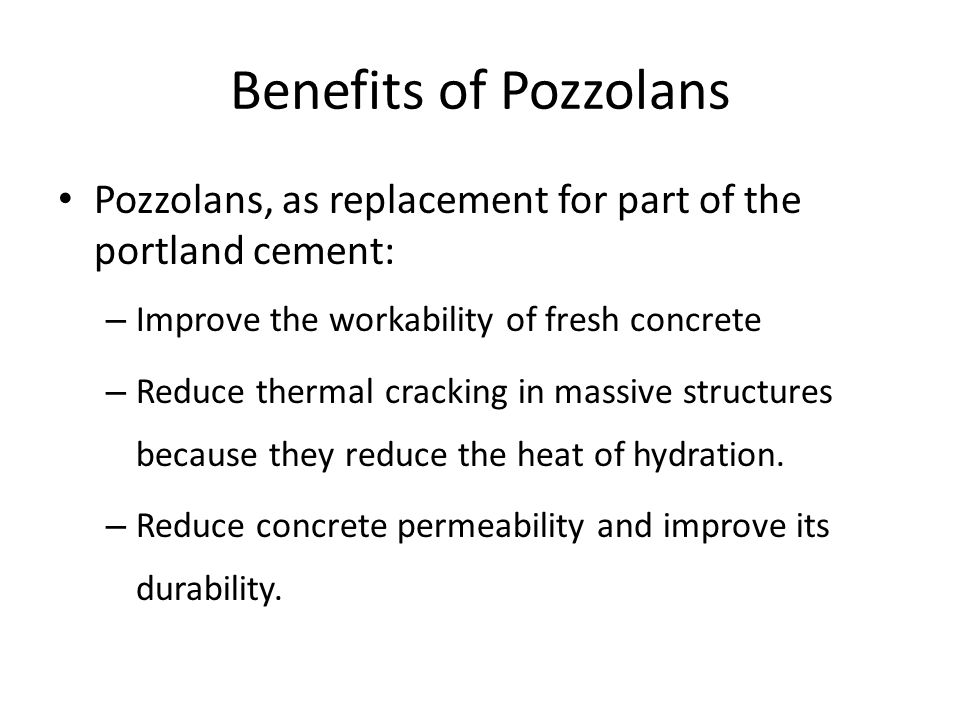 Benefits of Pozzolans Pozzolans, as replacement for part of the portland cement: Improve the workability of fresh concrete.