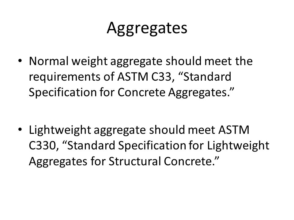 Aggregates Normal weight aggregate should meet the requirements of ASTM C33, Standard Specification for Concrete Aggregates.