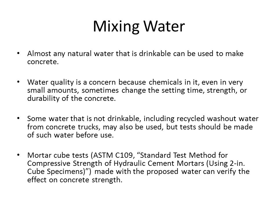 Mixing Water Almost any natural water that is drinkable can be used to make concrete.