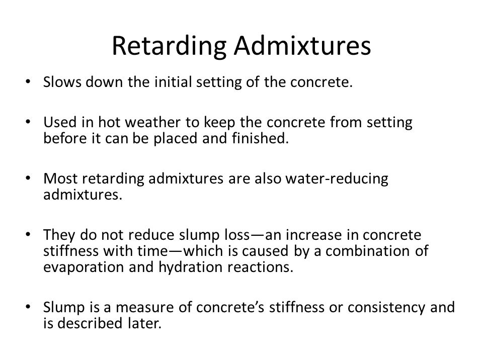 Retarding Admixtures Slows down the initial setting of the concrete.