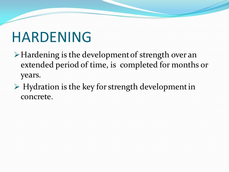 HARDENING Hardening is the development of strength over an extended period of time, is completed for months or years.
