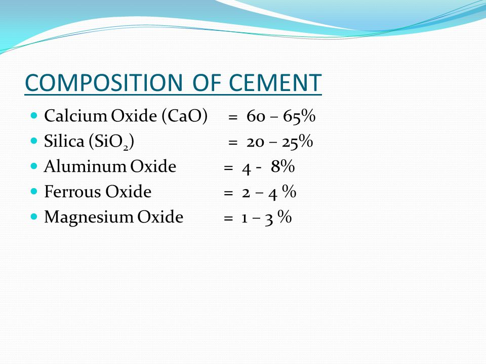 COMPOSITION OF CEMENT Calcium Oxide (CaO) = 60 – 65%