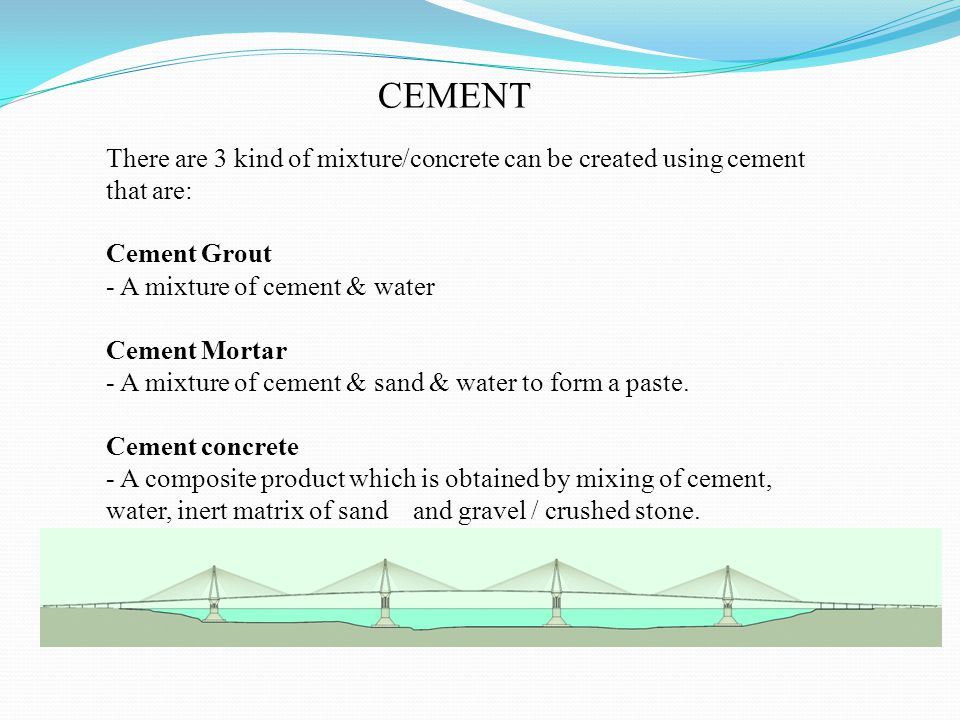 CEMENT There are 3 kind of mixture/concrete can be created using cement that are: Cement Grout.