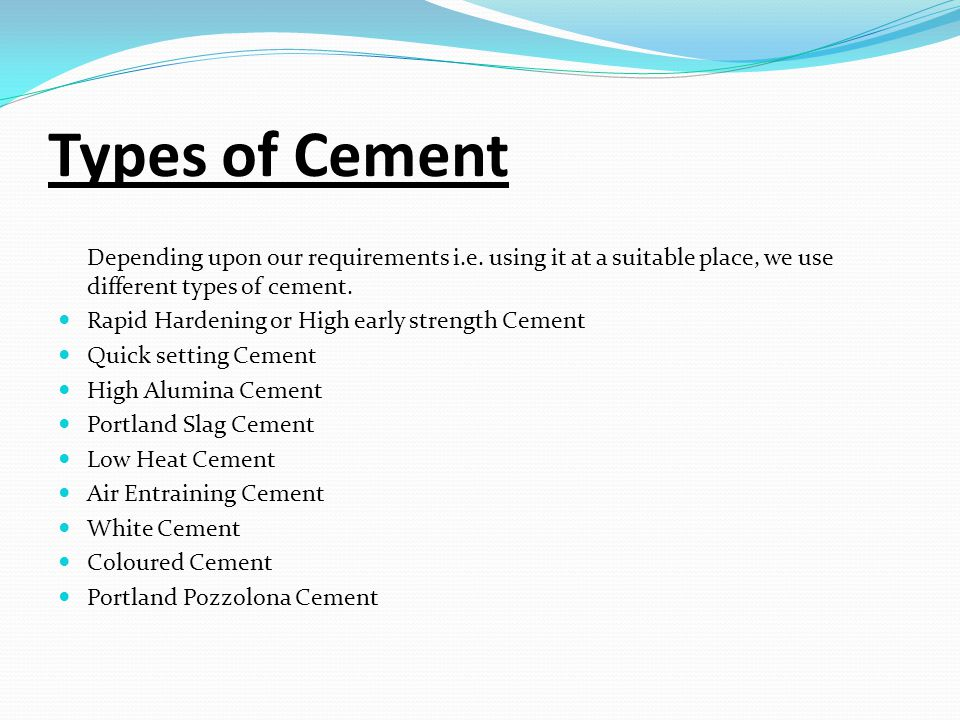 Types of Cement Depending upon our requirements i.e. using it at a suitable place, we use different types of cement.