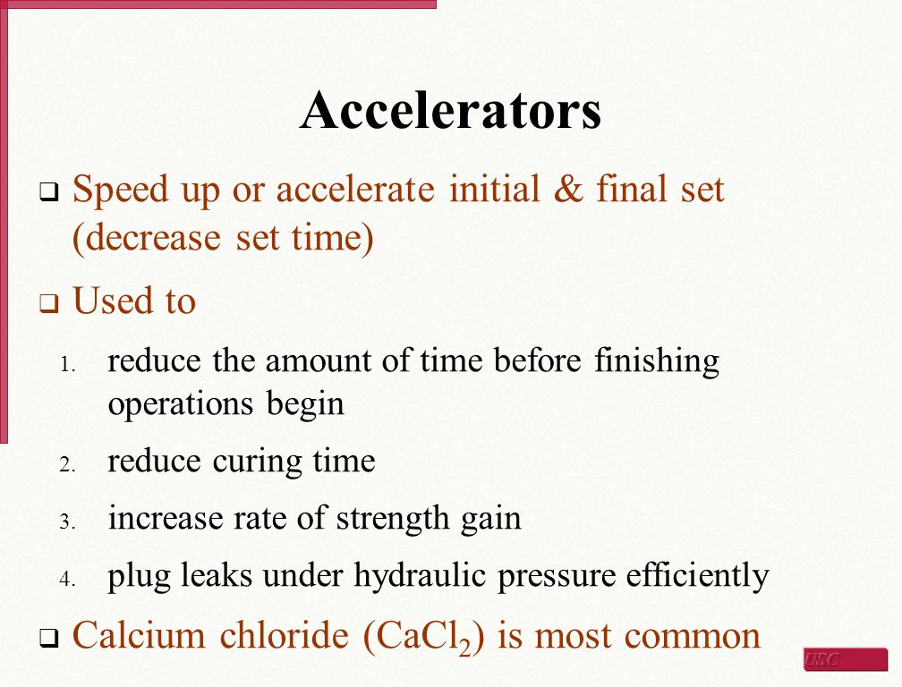 Accelerators Speed up or accelerate initial & final set (decrease set time) Used to. reduce the amount of time before finishing operations begin.
